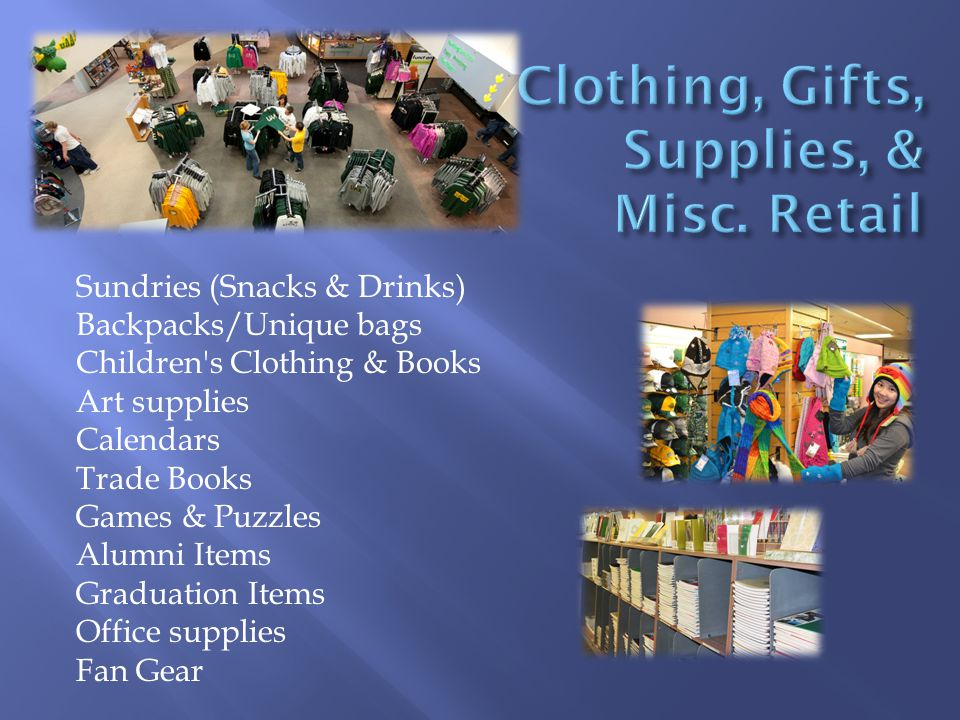 Sundries (Snacks & Drinks) Backpacks/Unique bags Children s Clothing & Books Art supplies Calendars Trade Books Games & Puzzles Alumni Items Graduation Items Office supplies Fan Gear