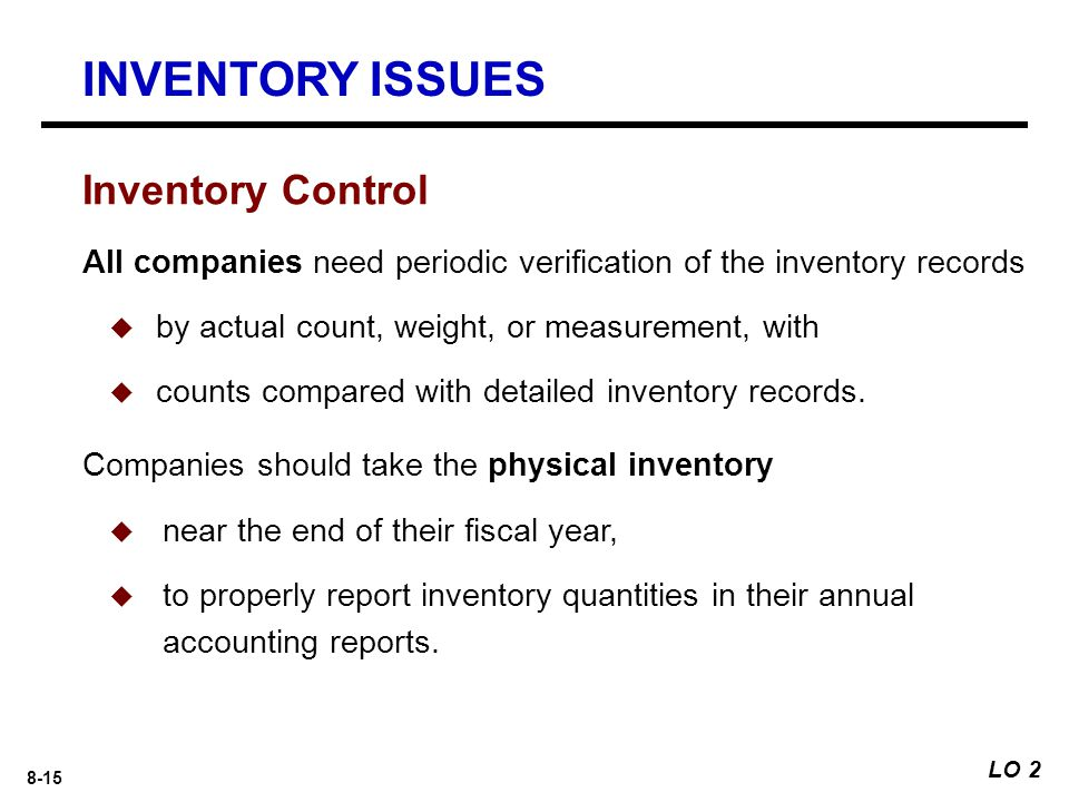 8-15 Inventory Control All companies need periodic verification of the inventory records  by actual count, weight, or measurement, with  counts compared with detailed inventory records.