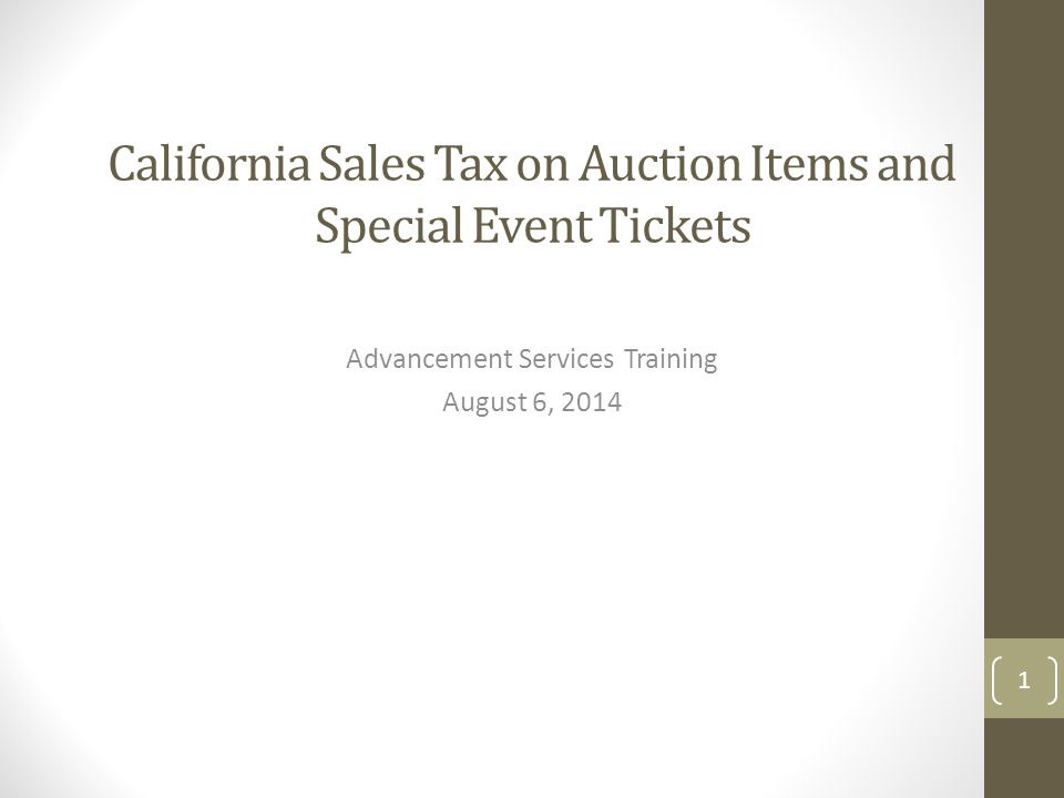 California Sales Tax on Auction Items and Special Event Tickets Advancement Services Training August 6, 2014 1