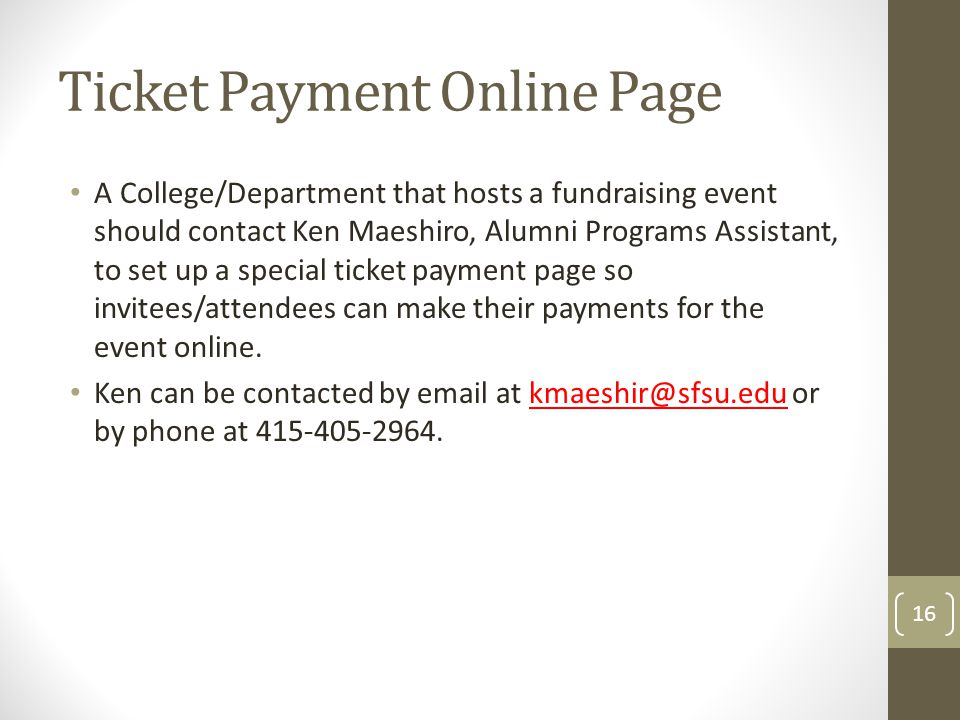 Ticket Payment Online Page A College/Department that hosts a fundraising event should contact Ken Maeshiro, Alumni Programs Assistant, to set up a special ticket payment page so invitees/attendees can make their payments for the event online.
