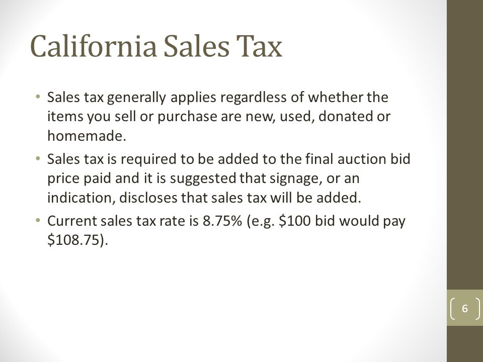 California Sales Tax Sales tax generally applies regardless of whether the items you sell or purchase are new, used, donated or homemade.