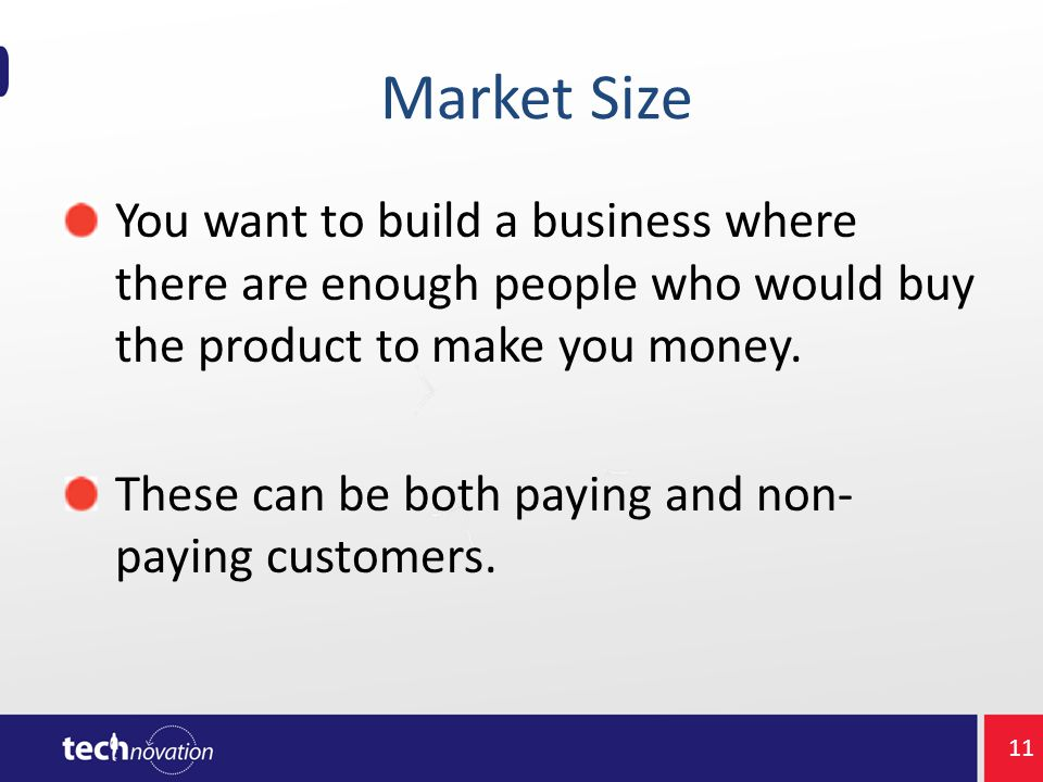 Market Size You want to build a business where there are enough people who would buy the product to make you money.
