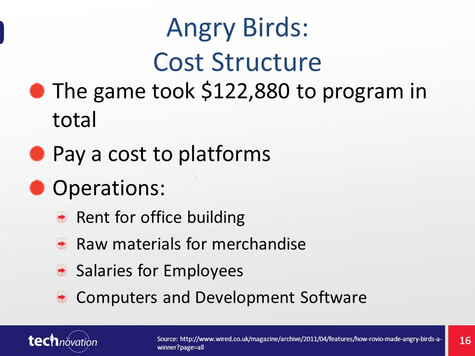Angry Birds: Cost Structure The game took $122,880 to program in total Pay a cost to platforms Operations: Rent for office building Raw materials for merchandise Salaries for Employees Computers and Development Software Source: http://www.wired.co.uk/magazine/archive/2011/04/features/how-rovio-made-angry-birds-a- winner?page=all 16