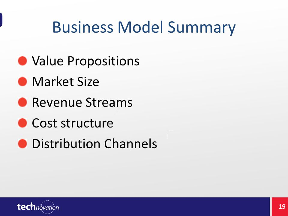 Business Model Summary Value Propositions Market Size Revenue Streams Cost structure Distribution Channels 19