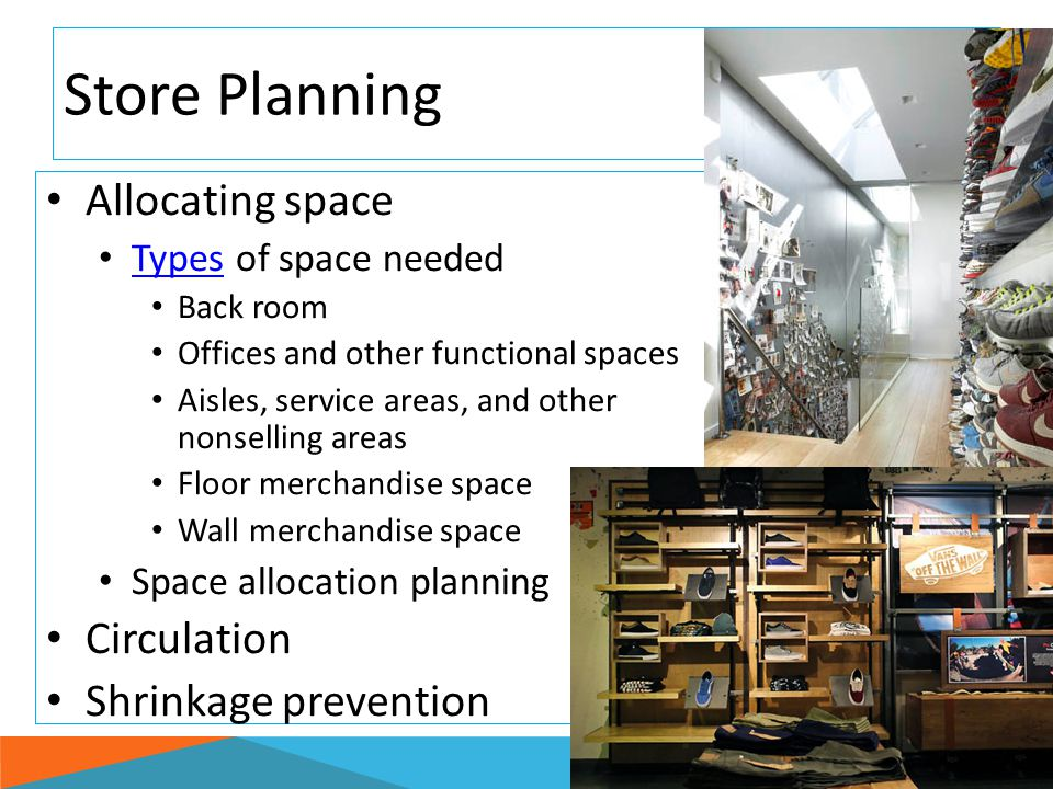 Store Planning Allocating space Types of space needed Types Back room Offices and other functional spaces Aisles, service areas, and other nonselling