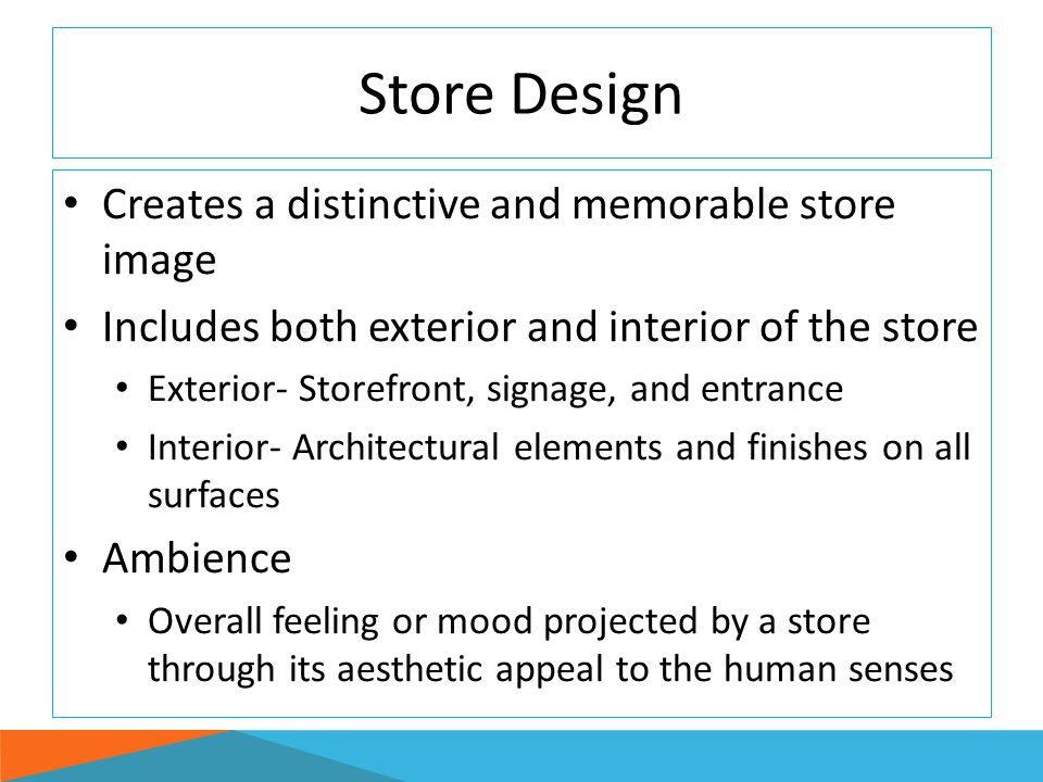 Store Design Creates a distinctive and memorable store image Includes both exterior and interior of the store Exterior- Storefront, signage, and entra