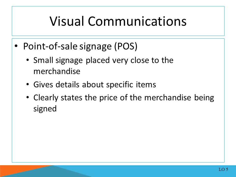 Visual Communications Point-of-sale signage (POS) Small signage placed very close to the merchandise Gives details about specific items Clearly states