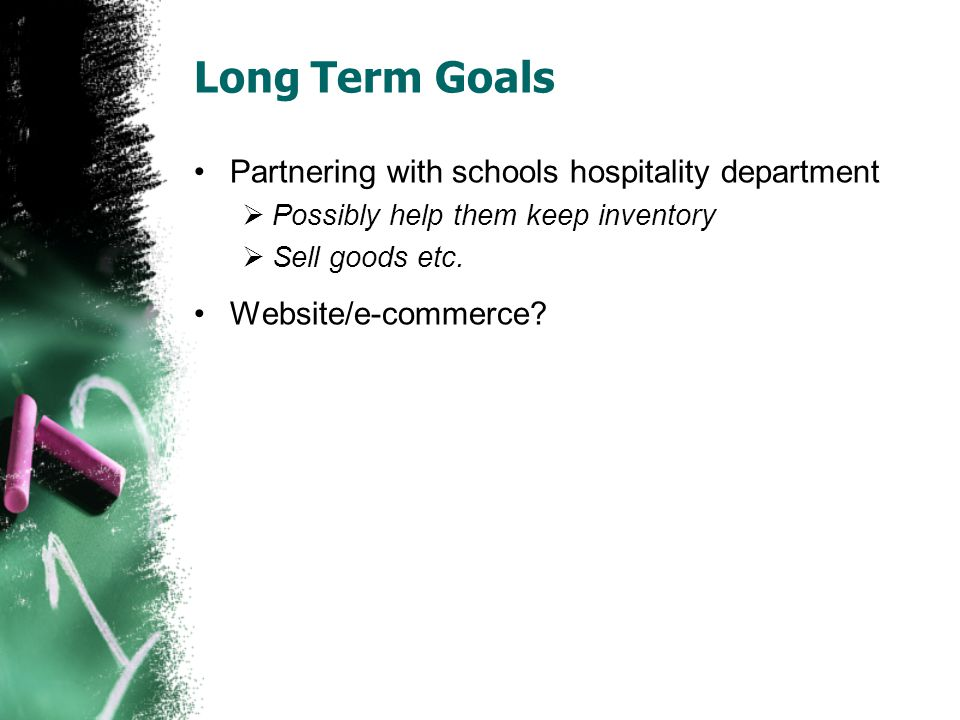 Long Term Goals Partnering with schools hospitality department  Possibly help them keep inventory  Sell goods etc. Website/e-commerce?
