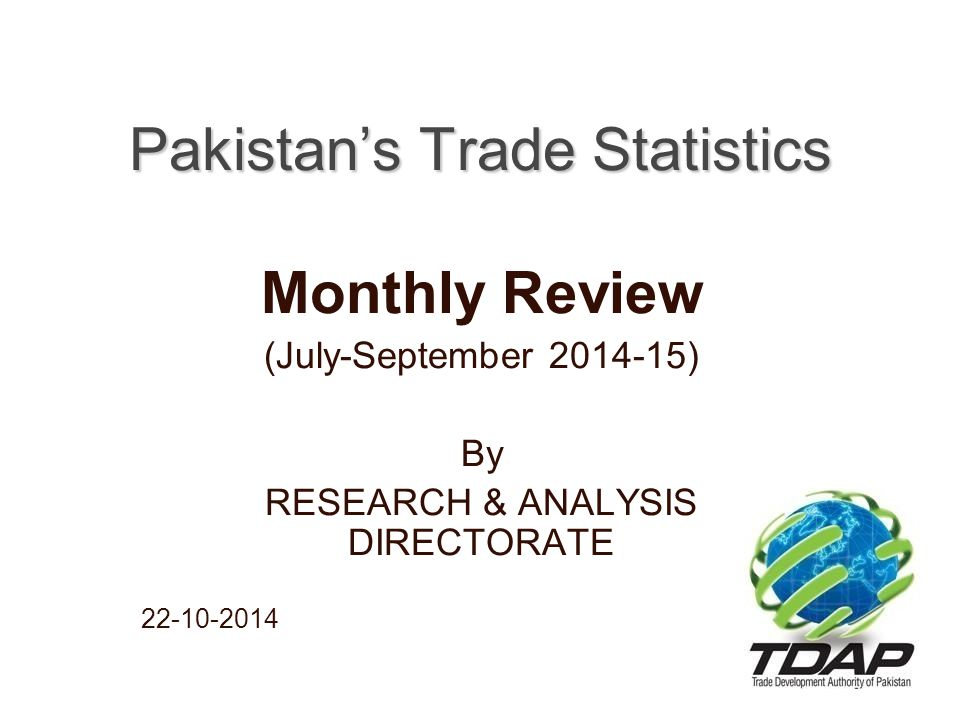 Pakistan's Trade Performance [Million USD] JULY - SEPTEMBER 2014-15 Year (2014-15)Year (2013-14) values only ExportsImportsBalanceExportsImportsBalance Value %age Growth Value %age Growt h Value %age Growth ExportsImportsBalance July1,923-8.183,364-11.80-1,434-16.582,0953,814-1,719 August1,911-3.644,71832.08-2,80776.651,9833,572-1,589 September2,181-16.67456120.31-2380102.732,6173,791-1,174 Jul-Aug6,051-10.1612,51912.02-6,50445.116,69511,177-4,482 Values in US$ Million Source: Pakistan Bureau of Statistics