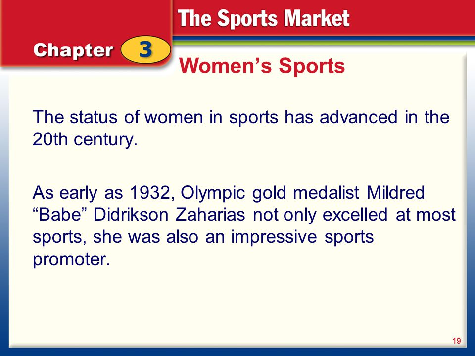 """Women's Sports The status of women in sports has advanced in the 20th century. As early as 1932, Olympic gold medalist Mildred """"Babe"""" Didrikson Zahari"""