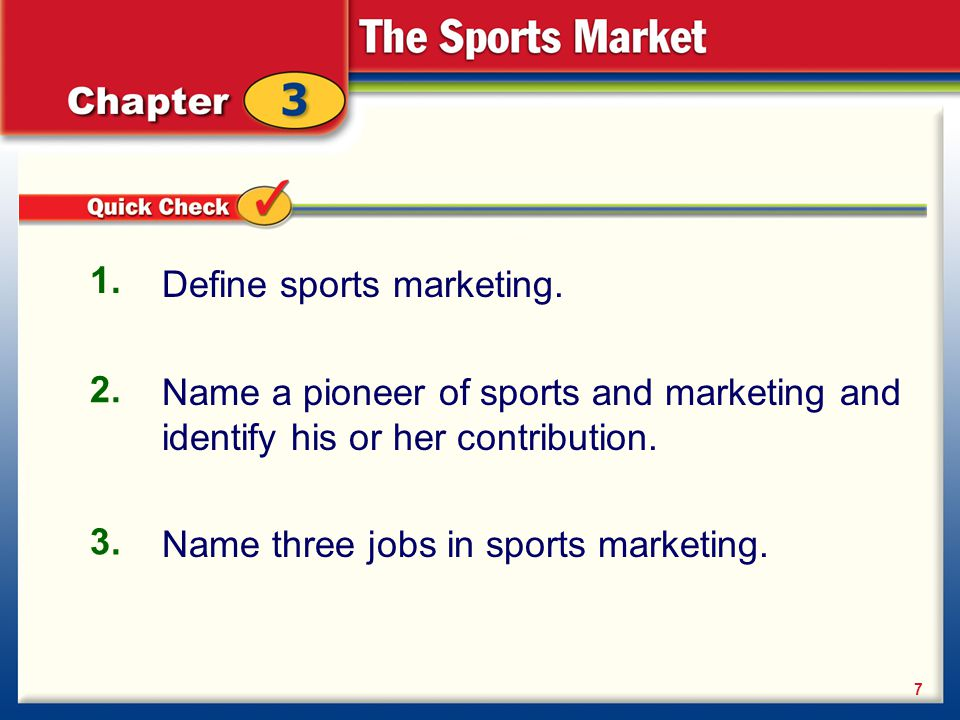 Define sports marketing. Name a pioneer of sports and marketing and identify his or her contribution. Name three jobs in sports marketing. 1. 2. 3. 7