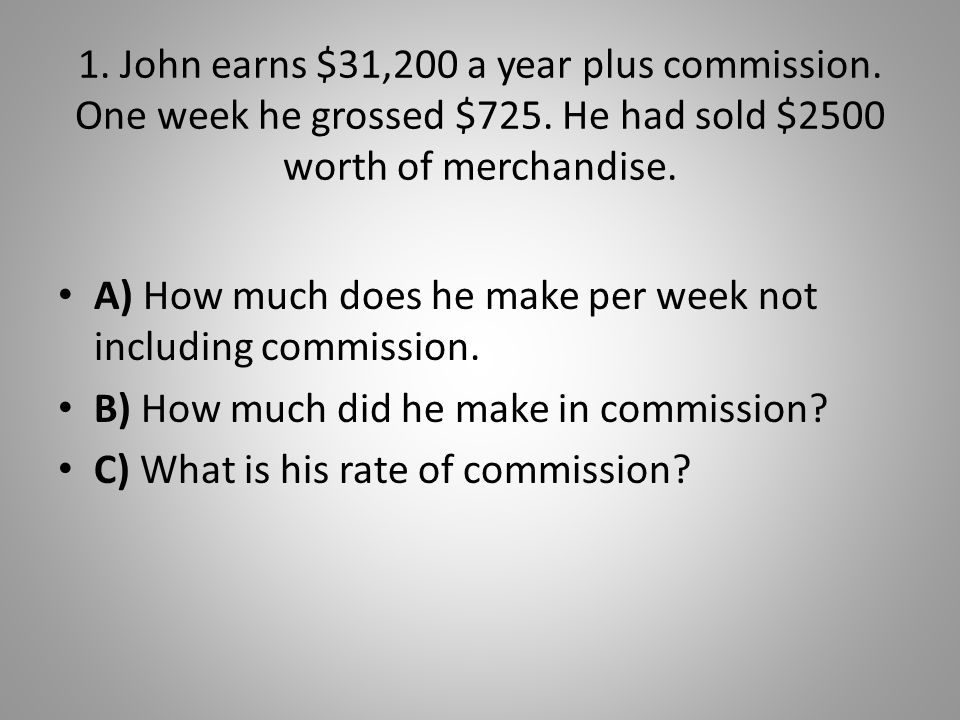 1. John earns $31,200 a year plus commission. One week he grossed $725. He had sold $2500 worth of merchandise. A) How much does he make per week not