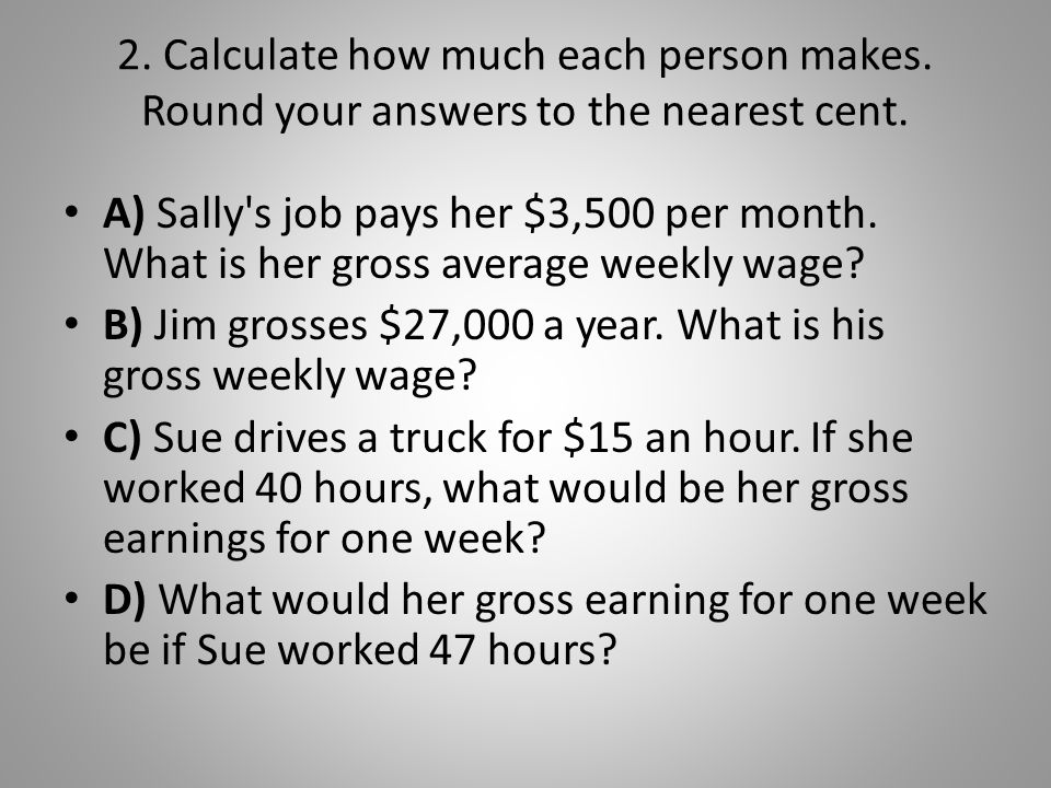 2. Calculate how much each person makes. Round your answers to the nearest cent. A) Sally's job pays her $3,500 per month. What is her gross average w