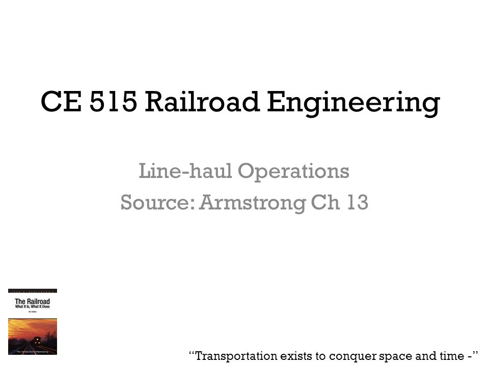 "CE 515 Railroad Engineering Line-haul Operations Source: Armstrong Ch 13 ""Transportation exists to conquer space and time -"""