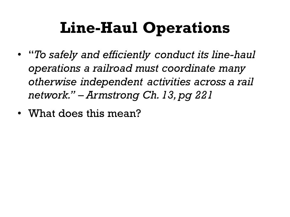 "Line-Haul Operations ""To safely and efficiently conduct its line-haul operations a railroad must coordinate many otherwise independent activities acro"