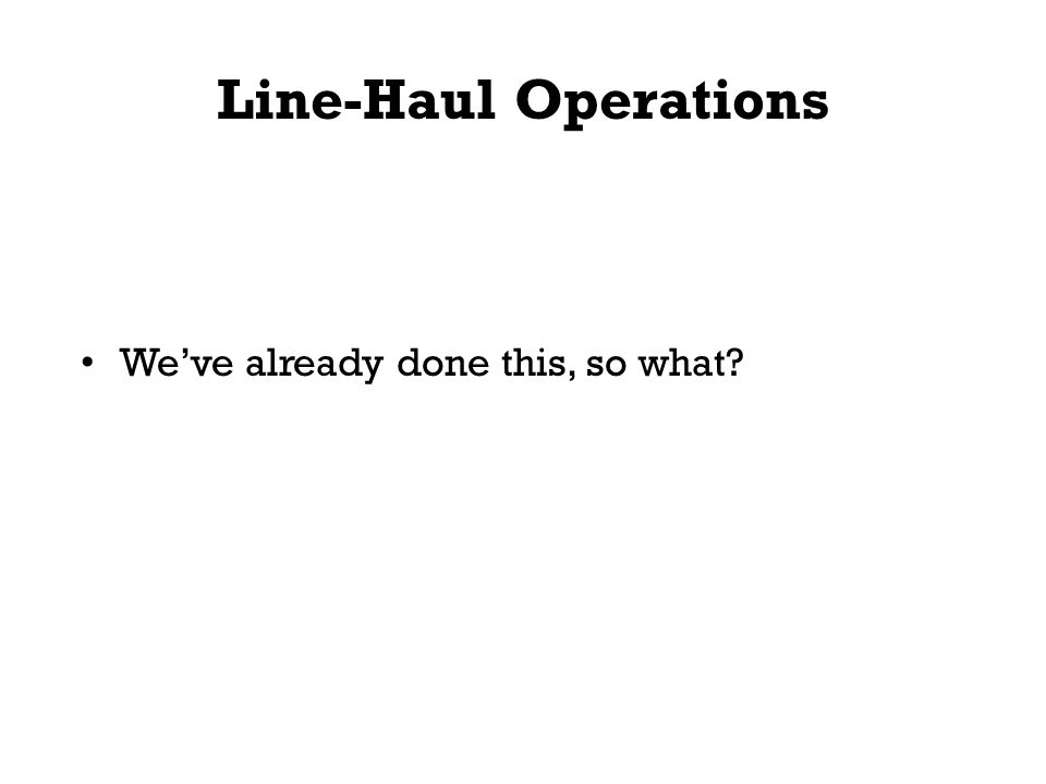 Line-Haul Operations We've already done this, so what?