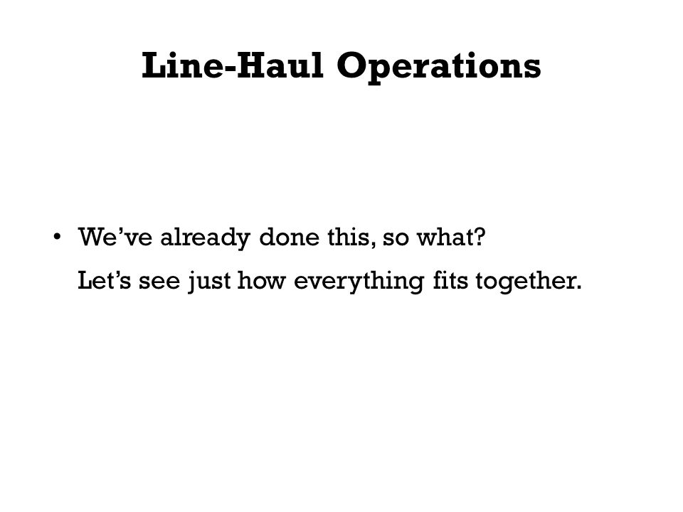 Line-Haul Operations We've already done this, so what? Let's see just how everything fits together.