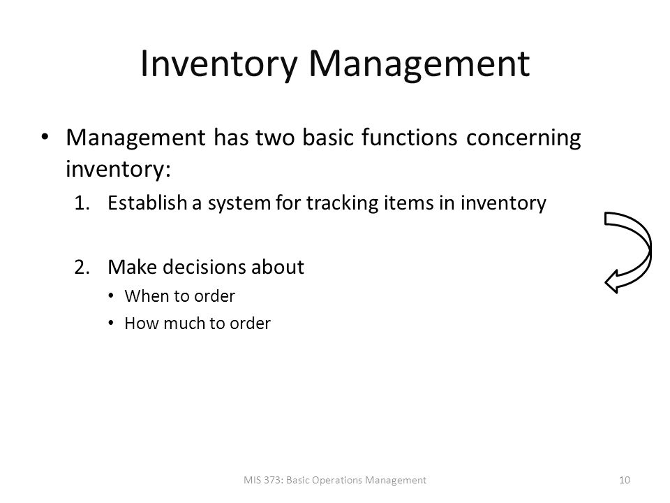 Inventory Management Management has two basic functions concerning inventory: 1.Establish a system for tracking items in inventory 2.Make decisions ab