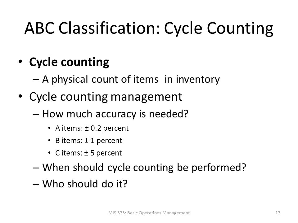 ABC Classification: Cycle Counting Cycle counting – A physical count of items in inventory Cycle counting management – How much accuracy is needed? A