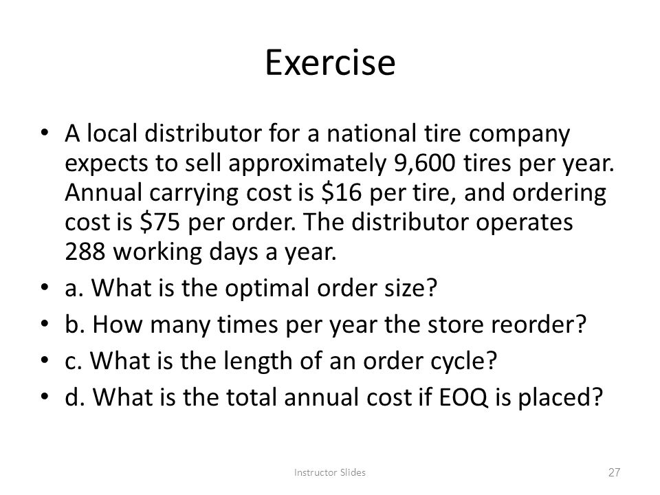 Exercise A local distributor for a national tire company expects to sell approximately 9,600 tires per year. Annual carrying cost is $16 per tire, and