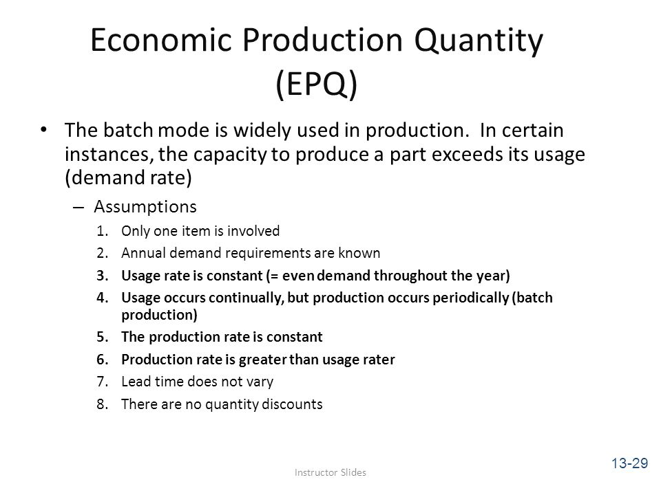 Economic Production Quantity (EPQ) The batch mode is widely used in production. In certain instances, the capacity to produce a part exceeds its usage