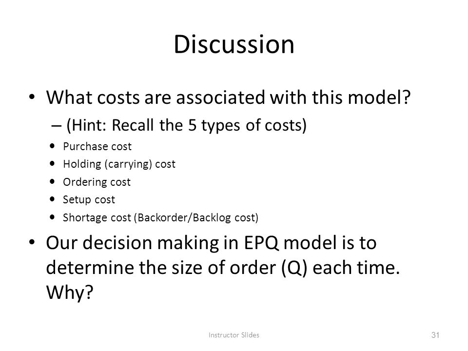 Discussion What costs are associated with this model? – (Hint: Recall the 5 types of costs) Purchase cost Holding (carrying) cost Ordering cost Setup