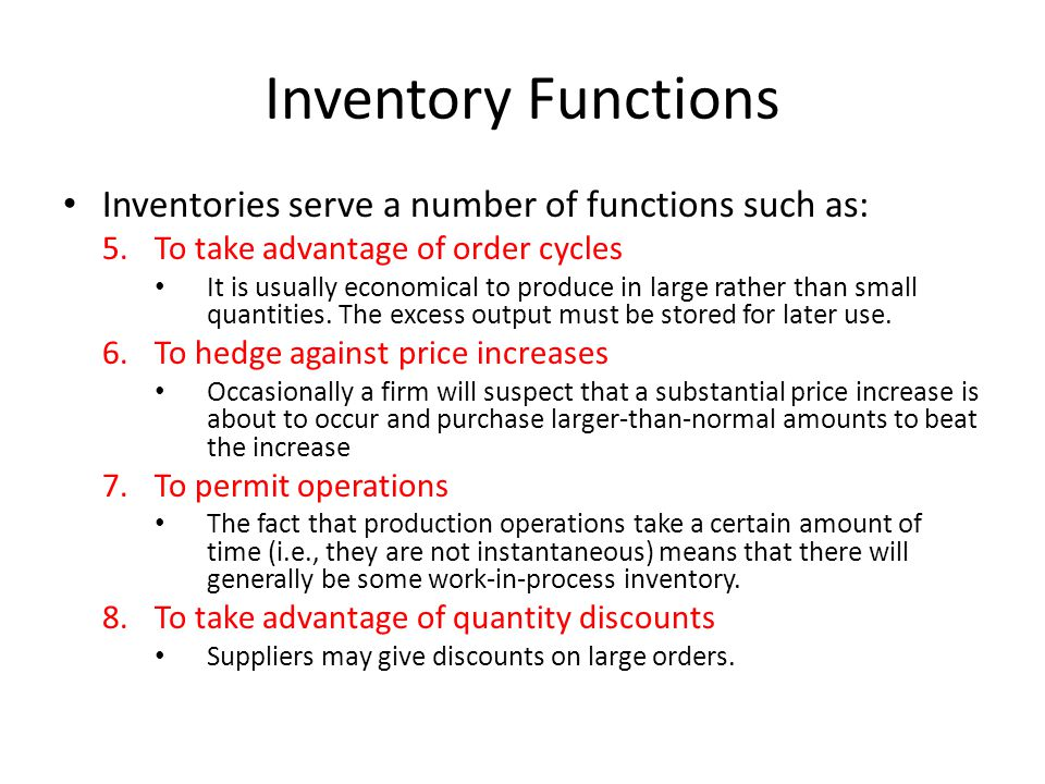 Inventory Functions Inventories serve a number of functions such as: 5.To take advantage of order cycles It is usually economical to produce in large
