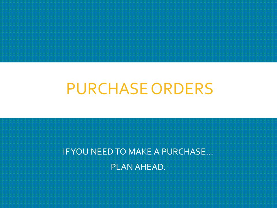 PURCHASE ORDERS IF YOU NEED TO MAKE A PURCHASE… PLAN AHEAD.