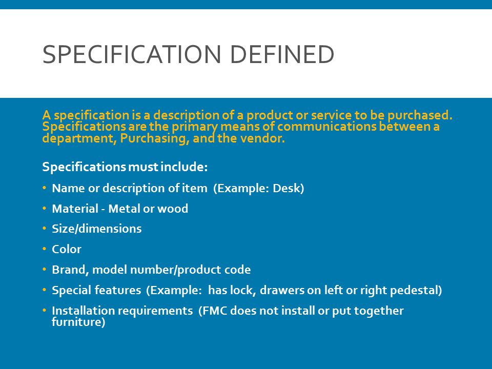 SPECIFICATION DEFINED A specification is a description of a product or service to be purchased. Specifications are the primary means of communications