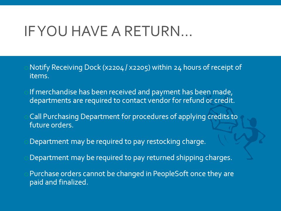 IF YOU HAVE A RETURN… o Notify Receiving Dock (x2204 / x2205) within 24 hours of receipt of items. o If merchandise has been received and payment has
