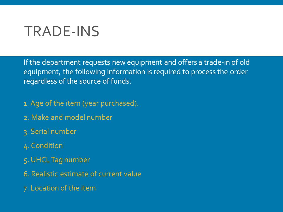 TRADE-INS If the department requests new equipment and offers a trade-in of old equipment, the following information is required to process the order regardless of the source of funds: 1.