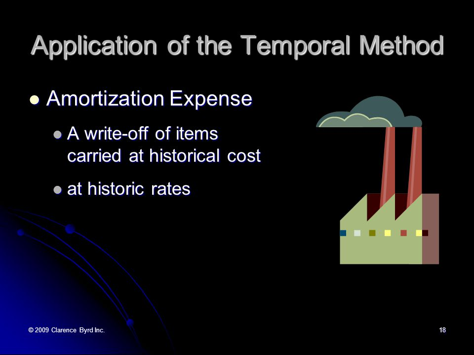 © 2009 Clarence Byrd Inc.17 Application of the Temporal Method Expenses and Revenues Expenses and Revenues Generally at average rates Generally at average rates Assumes the item occurred uniformly over the period Assumes the item occurred uniformly over the period Assumes the rate changed uniformly over the period Assumes the rate changed uniformly over the period