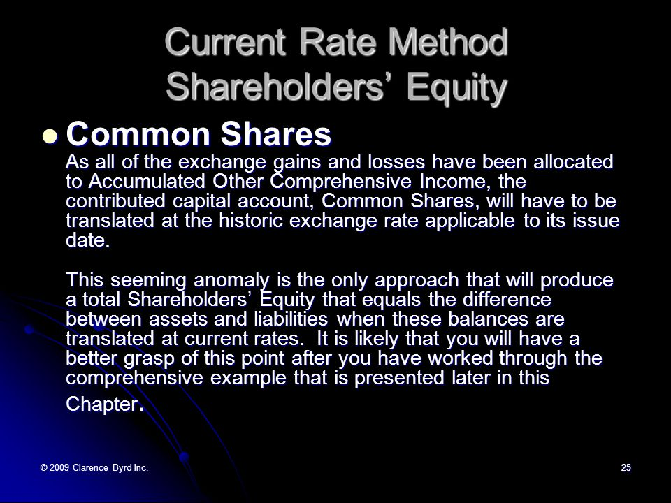© 2009 Clarence Byrd Inc.24 Current Rate Method Shareholders' Equity Retained Earnings This balance will reflect the cumulative translated income of the foreign operation, exclusive of exchange gains and losses and reduced by dividends declared.