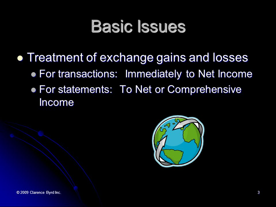 © 2009 Clarence Byrd Inc.2 Basic Issues Selecting the appropriate method of translation Selecting the appropriate method of translation For transactions: the temporal method For transactions: the temporal method For statements: temporal or current rate For statements: temporal or current rate