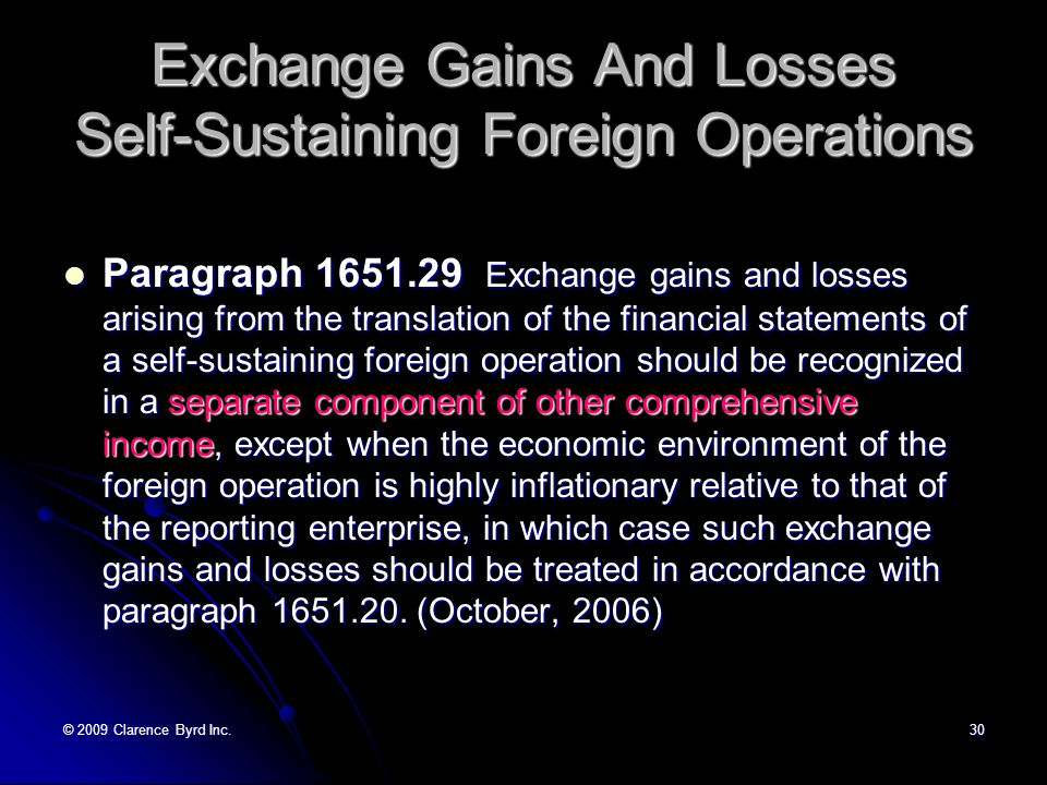 © 2009 Clarence Byrd Inc.29 Exchange Gains And Losses Integrated Operations Paragraph 1651.20 An exchange gain or loss of the reporting enterprise that arises on translation or settlement of a foreign currency-denominated monetary item or a non-monetary item carried at market should be included in the determination of net income for the current period.