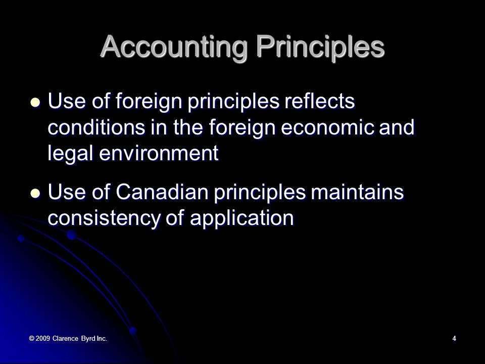 © 2009 Clarence Byrd Inc.4 Accounting Principles Use of foreign principles reflects conditions in the foreign economic and legal environment Use of foreign principles reflects conditions in the foreign economic and legal environment Use of Canadian principles maintains consistency of application Use of Canadian principles maintains consistency of application
