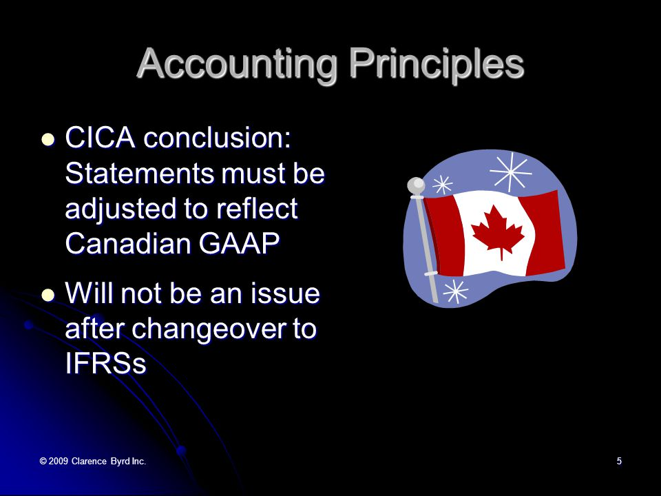 © 2009 Clarence Byrd Inc.5 Accounting Principles CICA conclusion: Statements must be adjusted to reflect Canadian GAAP CICA conclusion: Statements must be adjusted to reflect Canadian GAAP Will not be an issue after changeover to IFRSs Will not be an issue after changeover to IFRSs