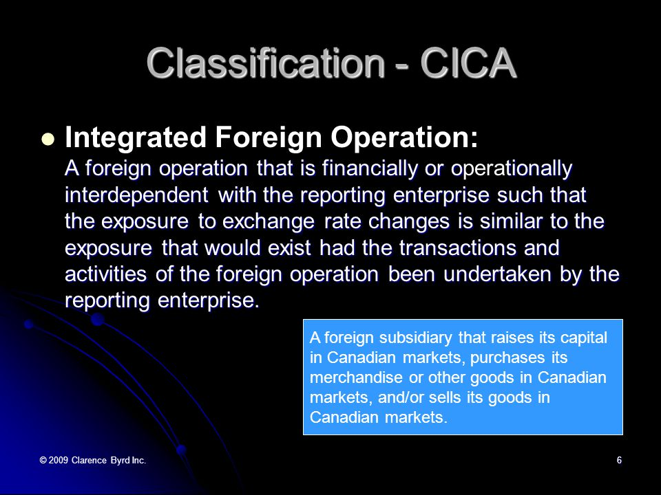 © 2009 Clarence Byrd Inc.16 Translation Method Integrated Foreign Operations Paragraph 1651.07 For integrated foreign operations, the reporting enterprise s exposure to exchange rate changes is similar to the exposure that would exist had the transactions and activities of the foreign operation been undertaken by the reporting enterprise.
