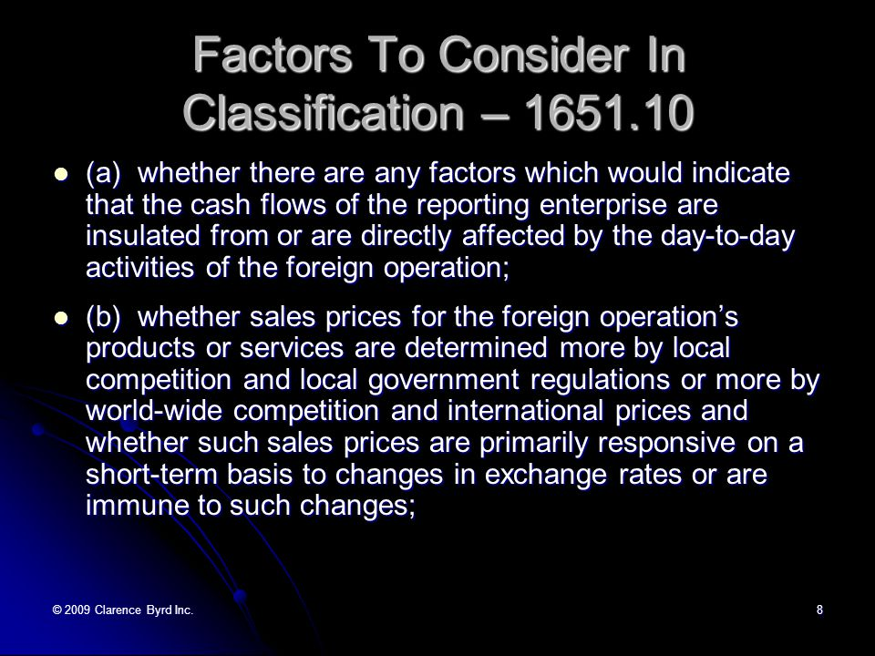 © 2009 Clarence Byrd Inc.7 Classification - CICA Self-sustaining foreign operation — A foreign operation that is financially and operationally independent of the reporting enterprise such that the exposure to exchange rate changes is limited to the reporting enterprise s net investment in the foreign operation.
