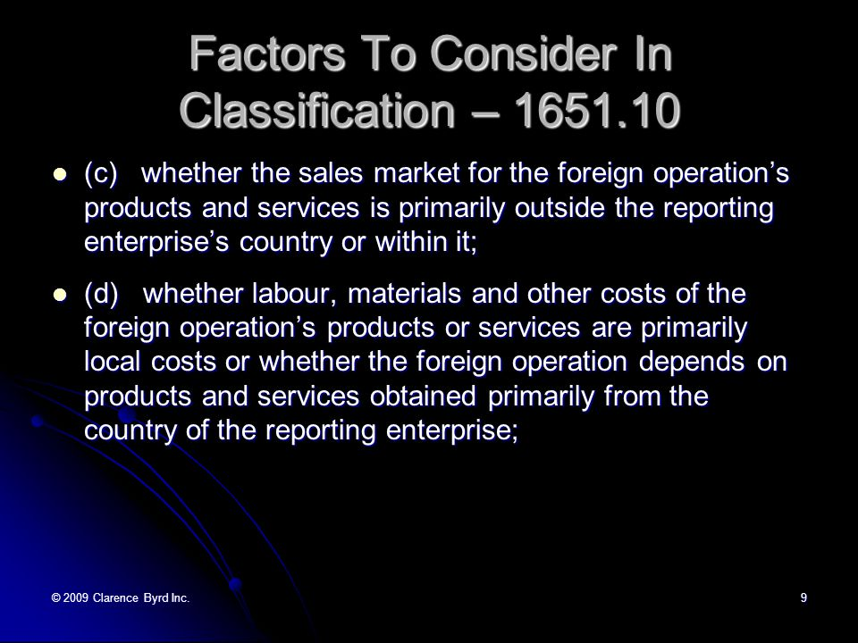 © 2009 Clarence Byrd Inc.9 Factors To Consider In Classification – 1651.10 (c) whether the sales market for the foreign operation's products and services is primarily outside the reporting enterprise's country or within it; (c) whether the sales market for the foreign operation's products and services is primarily outside the reporting enterprise's country or within it; (d) whether labour, materials and other costs of the foreign operation's products or services are primarily local costs or whether the foreign operation depends on products and services obtained primarily from the country of the reporting enterprise; (d) whether labour, materials and other costs of the foreign operation's products or services are primarily local costs or whether the foreign operation depends on products and services obtained primarily from the country of the reporting enterprise;