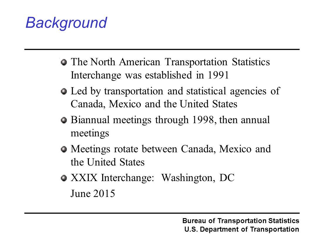 Bureau of Transportation Statistics U.S. Department of Transportation Background The North American Transportation Statistics Interchange was establis