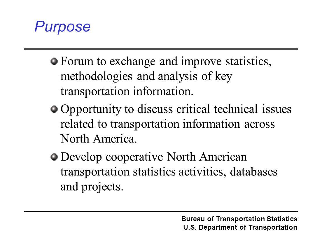 Bureau of Transportation Statistics U.S. Department of Transportation Purpose Forum to exchange and improve statistics, methodologies and analysis of