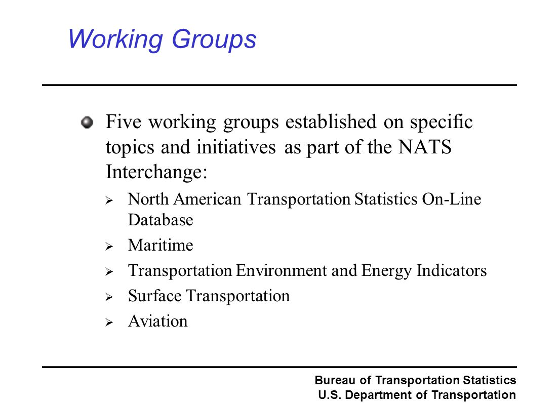 Bureau of Transportation Statistics U.S. Department of Transportation Working Groups Five working groups established on specific topics and initiative