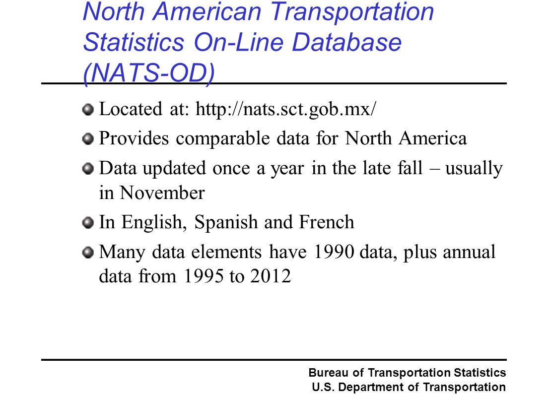 Bureau of Transportation Statistics U.S. Department of Transportation North American Transportation Statistics On-Line Database (NATS-OD) Located at: