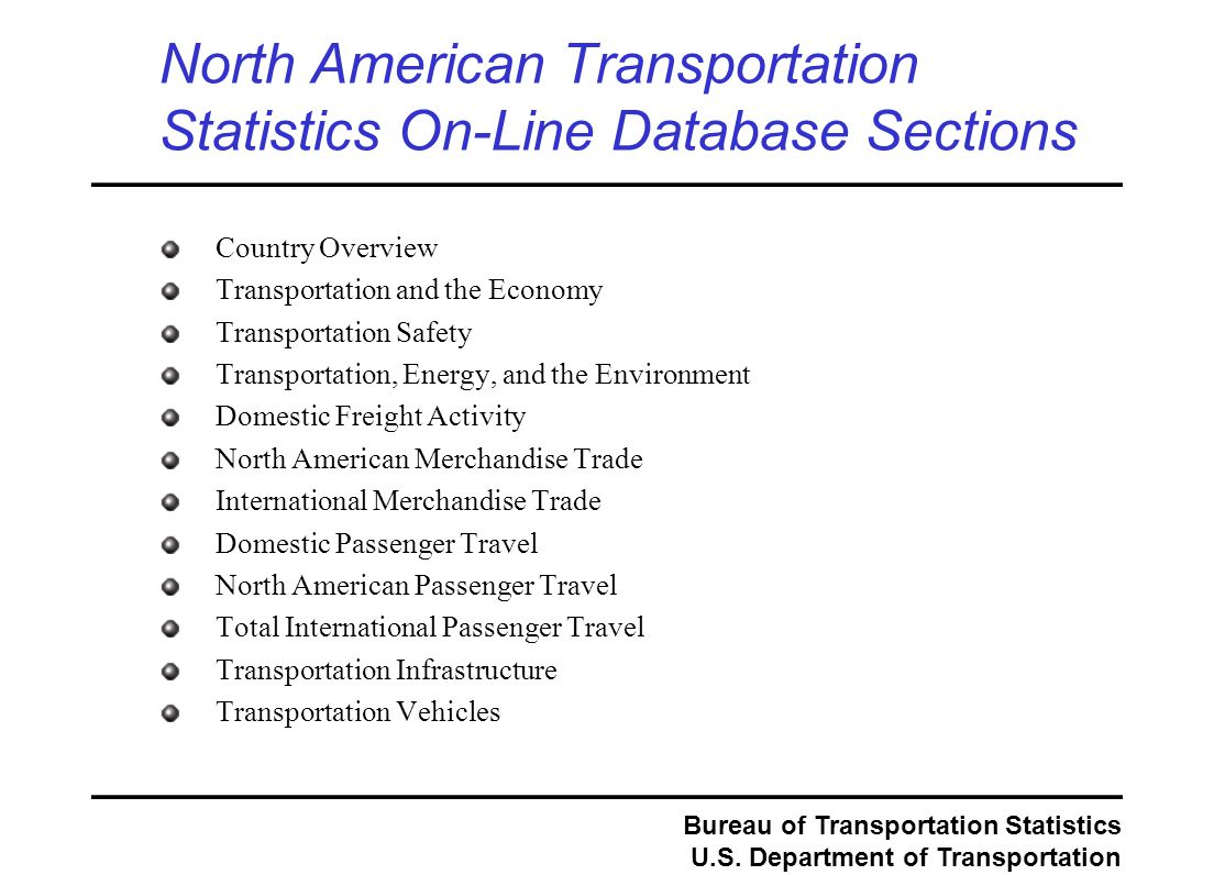 Bureau of Transportation Statistics U.S. Department of Transportation North American Transportation Statistics On-Line Database Sections Country Overv