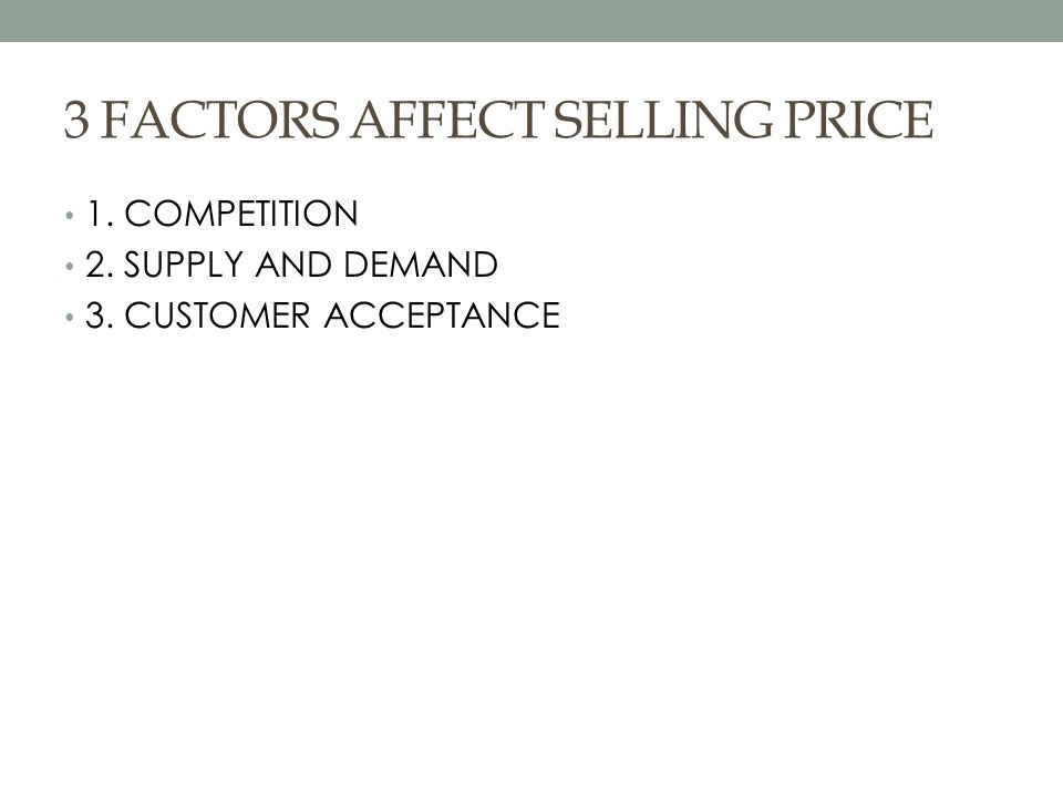 3 FACTORS AFFECT SELLING PRICE 1. COMPETITION 2. SUPPLY AND DEMAND 3. CUSTOMER ACCEPTANCE