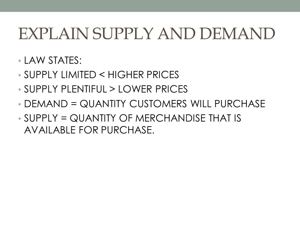EXPLAIN SUPPLY AND DEMAND LAW STATES: SUPPLY LIMITED < HIGHER PRICES SUPPLY PLENTIFUL > LOWER PRICES DEMAND = QUANTITY CUSTOMERS WILL PURCHASE SUPPLY = QUANTITY OF MERCHANDISE THAT IS AVAILABLE FOR PURCHASE.