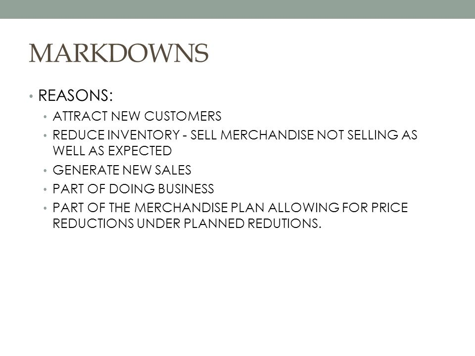 MARKDOWNS REASONS: ATTRACT NEW CUSTOMERS REDUCE INVENTORY - SELL MERCHANDISE NOT SELLING AS WELL AS EXPECTED GENERATE NEW SALES PART OF DOING BUSINESS PART OF THE MERCHANDISE PLAN ALLOWING FOR PRICE REDUCTIONS UNDER PLANNED REDUTIONS.