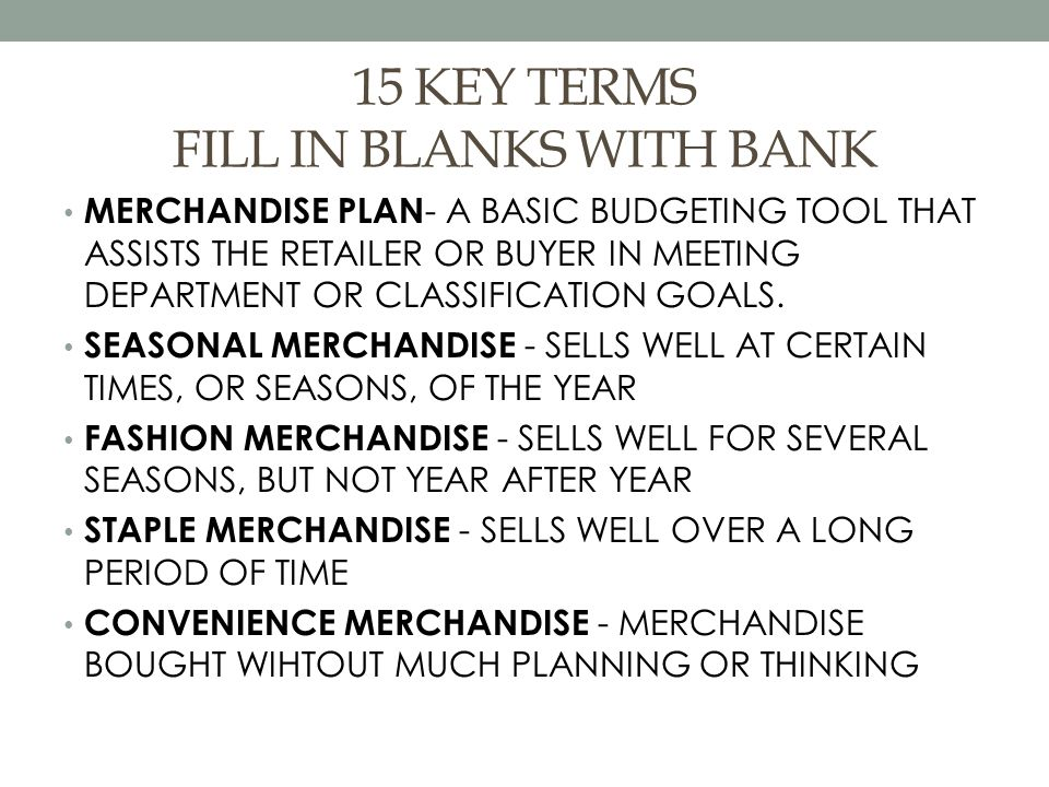 15 KEY TERMS FILL IN BLANKS WITH BANK MERCHANDISE PLAN - A BASIC BUDGETING TOOL THAT ASSISTS THE RETAILER OR BUYER IN MEETING DEPARTMENT OR CLASSIFICATION GOALS.