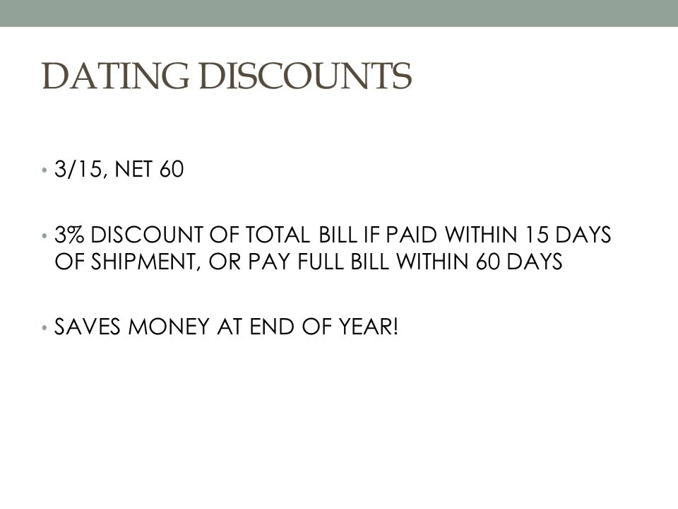 DATING DISCOUNTS 3/15, NET 60 3% DISCOUNT OF TOTAL BILL IF PAID WITHIN 15 DAYS OF SHIPMENT, OR PAY FULL BILL WITHIN 60 DAYS SAVES MONEY AT END OF YEAR!